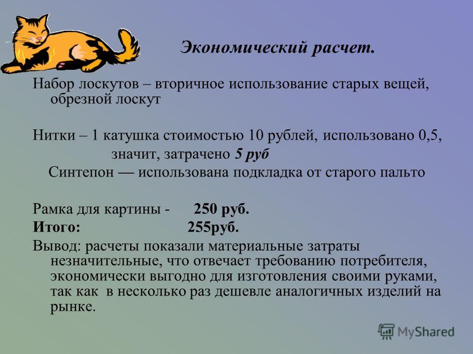Набор лоскутов – вторичное использование старых вещей, обрезной лоскут Нитки – 1 катушка стоимостью 10 рублей, использовано 0,5, значит, затрачено 5 руб Синтепон использована подкладка от старого пальто Рамка для картины - 250 руб. Итого: 255руб. Выв