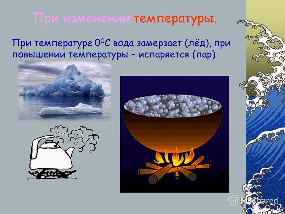 При изменении температуры. При температуре 0 0 С вода замерзает (лёд), при повышении температуры – испаряется (пар)