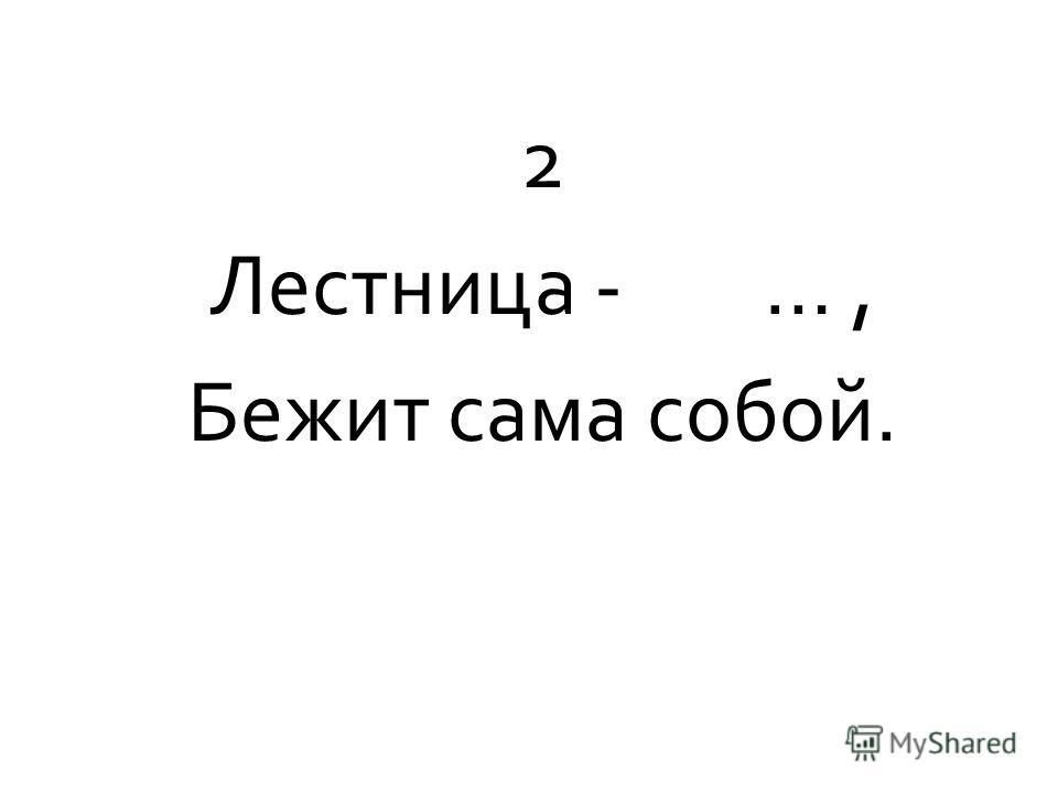 2 Лестница - …, Бежит сама собой.