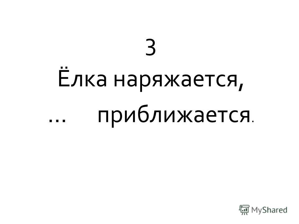 3 Ёлка наряжается, … приближается.