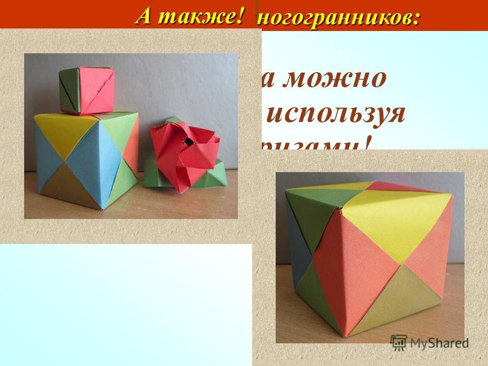 Моделирование многогранников: Моделирование многогранников: А также! Модели куба можно изготовить, используя технику оригами!