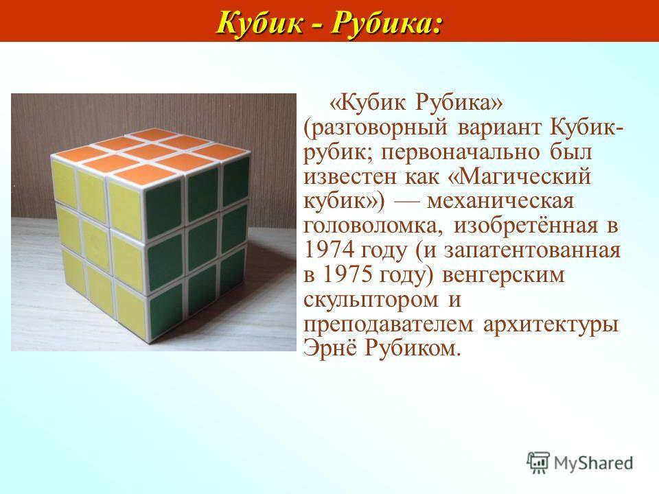 «Кубик Рубика» (разговорный вариант Кубик- рубик; первоначально был известен как «Магический кубик») механическая головоломка, изобретённая в 1974 году (и запатентованная в 1975 году) венгерским скульптором и преподавателем архитектуры Эрнё Рубиком.