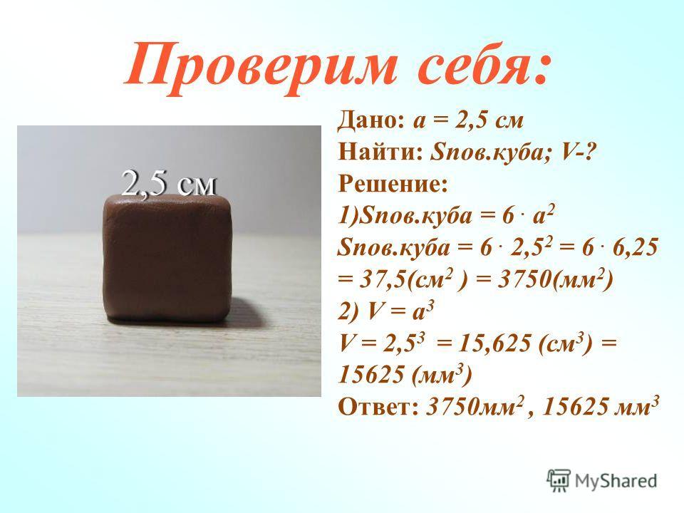 Проверим себя: Дано: а = 2,5 см Найти: Sпов.куба; V-? Решение: 1)Sпов.куба = 6. а 2 Sпов.куба = 6. 2,5 2 = 6. 6,25 = 37,5(см 2 ) = 3750(мм 2 ) 2) V = а 3 V = 2,5 3 = 15,625 (см 3 ) = 15625 (мм 3 ) Ответ: 3750мм 2, 15625 мм 3