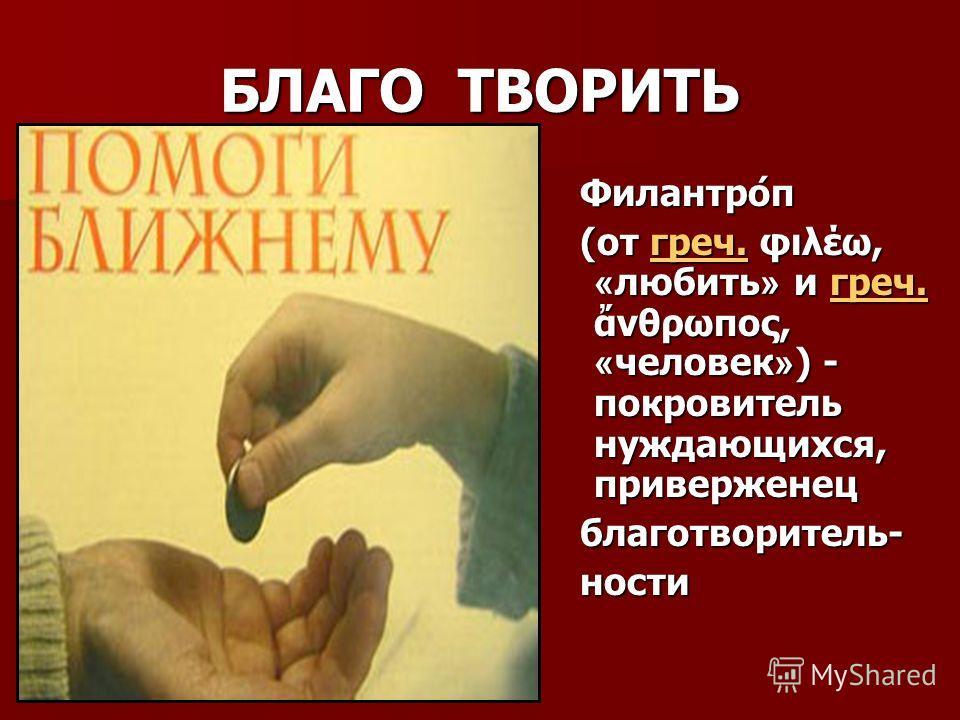 БЛАГО ТВОРИТЬ Филантро́п Филантро́п (от греч. φιλέω, « любить » и греч. νθρωπος, « человек » ) - покровитель нуждающихся, приверженец (от греч. φιλέω, « любить » и греч. νθρωπος, « человек » ) - покровитель нуждающихся, приверженецгреч. благотворител