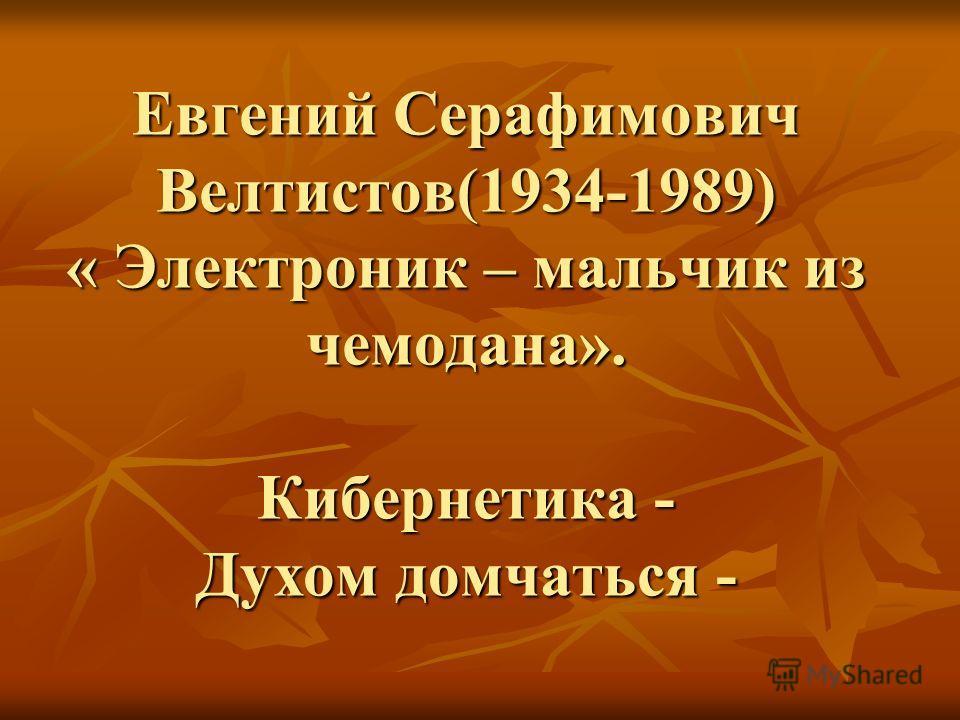 Евгений Серафимович Велтистов(1934-1989) « Электроник – мальчик из чемодана». Кибернетика - Духом домчаться -
