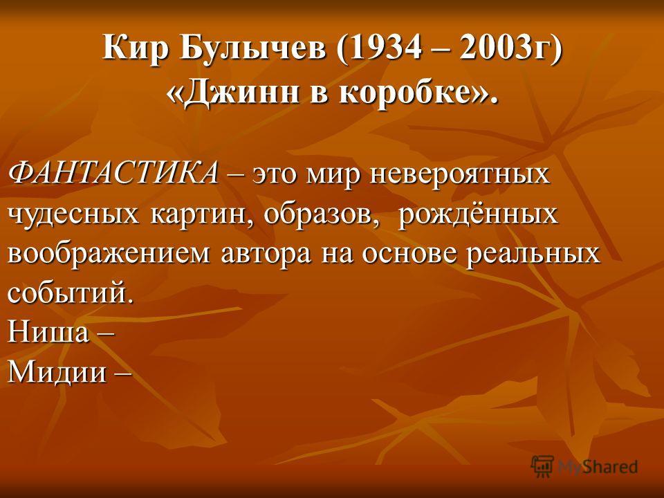 Кир Булычев (1934 – 2003г) «Джинн в коробке». ФАНТАСТИКА – это мир невероятных чудесных картин, образов, рождённых воображением автора на основе реальных событий. Ниша – Мидии –