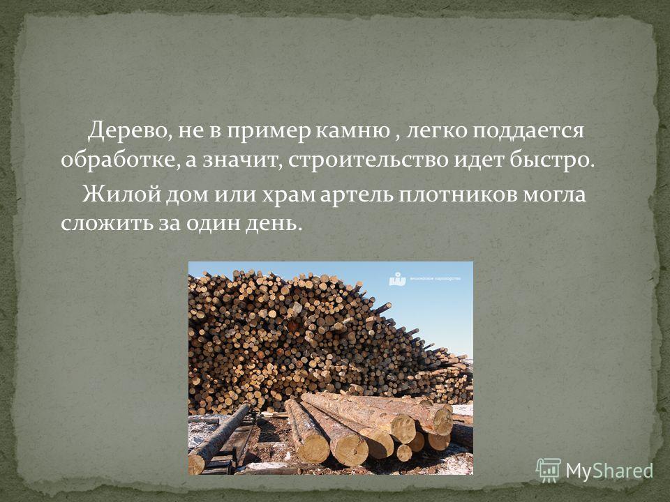 Дерево, не в пример камню, легко поддается обработке, а значит, строительство идет быстро. Жилой дом или храм артель плотников могла сложить за один день.