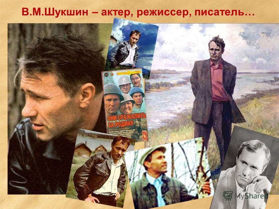 В.М.Шукшин – актер, режиссер, писатель…