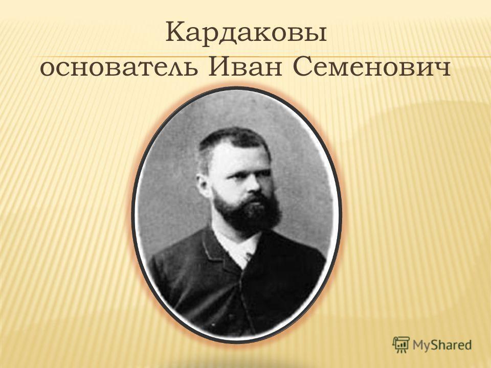 Кардаковы основатель Иван Семенович