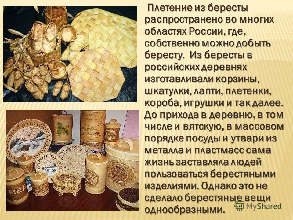 Плетение из бересты распространено во многих областях России, где, собственно можно добыть бересту. Из бересты в российских деревнях изготавливали корзины, шкатулки, лапти, плетенки, короба, игрушки и так далее. До прихода в деревню, в том числе и вя