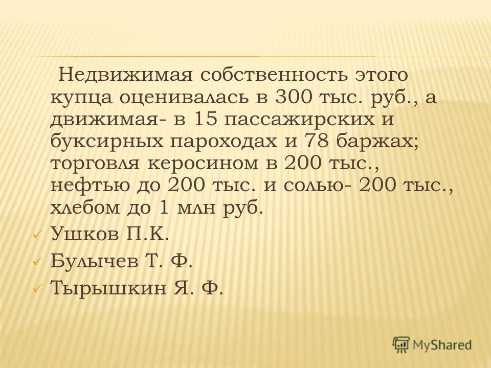 Недвижимая собственность этого купца оценивалась в 300 тыс. руб., а движимая- в 15 пассажирских и буксирных пароходах и 78 баржах; торговля керосином в 200 тыс., нефтью до 200 тыс. и солью- 200 тыс., хлебом до 1 млн руб. Ушков П.К. Булычев Т. Ф. Тыры
