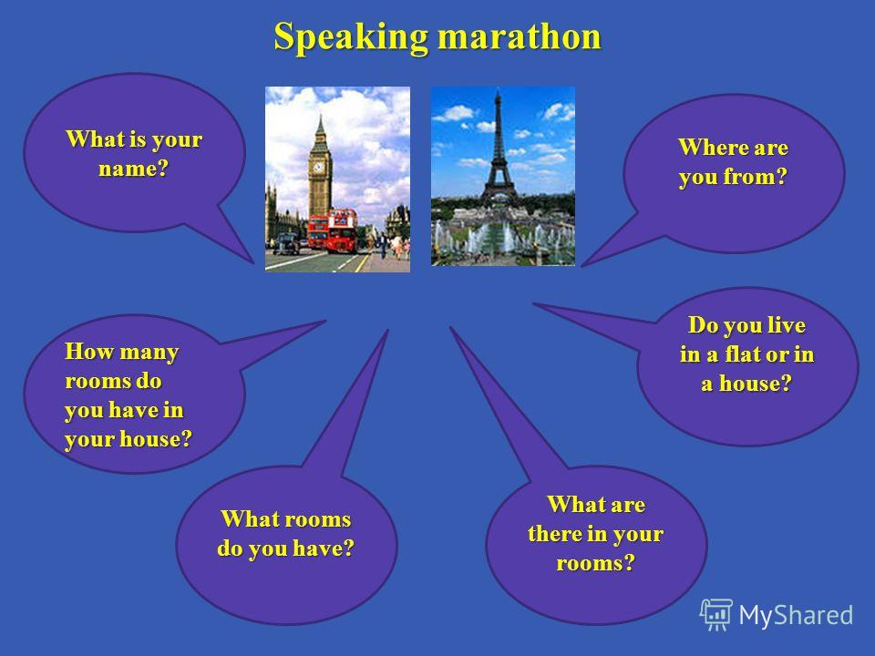 Speaking marathon Speaking marathon How many rooms do you have in your house? What are there in your rooms? Where are you from? Do you live in a flat or in a house? What rooms do you have? What is your name?