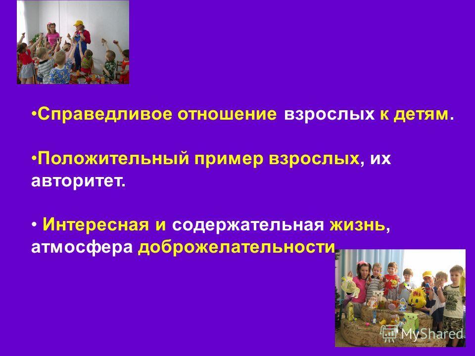 Справедливое отношение взрослых к детям. Положительный пример взрослых, их авторитет. Интересная и содержательная жизнь, атмосфера доброжелательности.