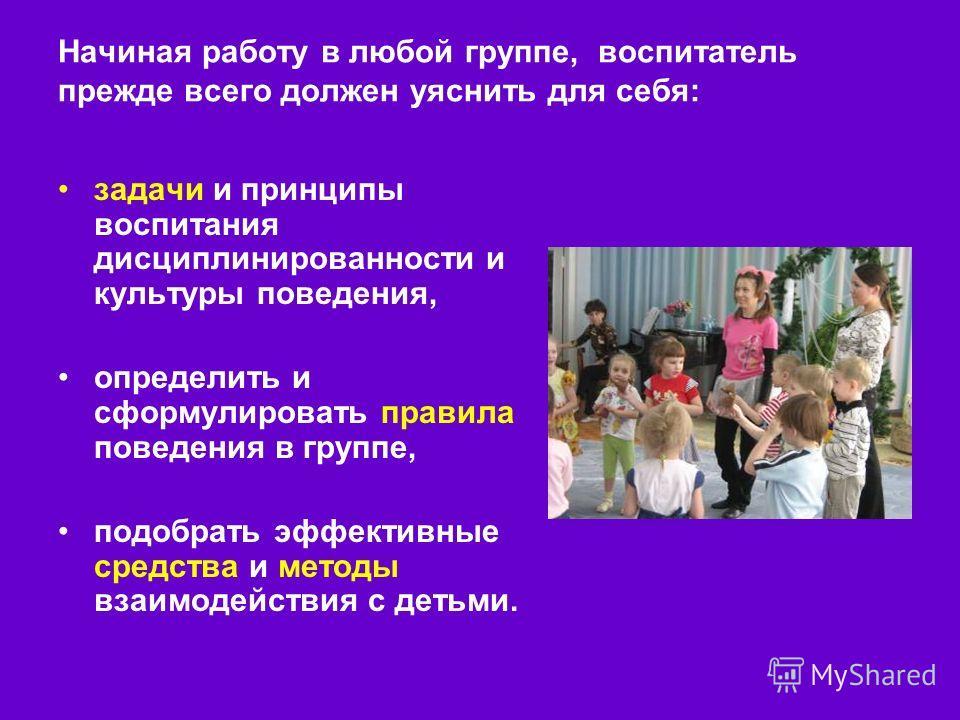 Начиная работу в любой группе, воспитатель прежде всего должен уяснить для себя: задачи и принципы воспитания дисциплинированности и культуры поведения, определить и сформулировать правила поведения в группе, подобрать эффективные средства и методы в