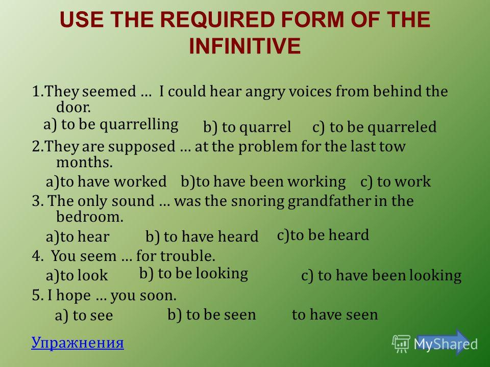 USE THE REQUIRED FORM OF THE INFINITIVE 1.They seemed … I could hear angry voices from behind the door. b) to quarrel c) to be quarreled 2.They are supposed … at the problem for the last tow months. a)to have worked c) to work 3. The only sound … was