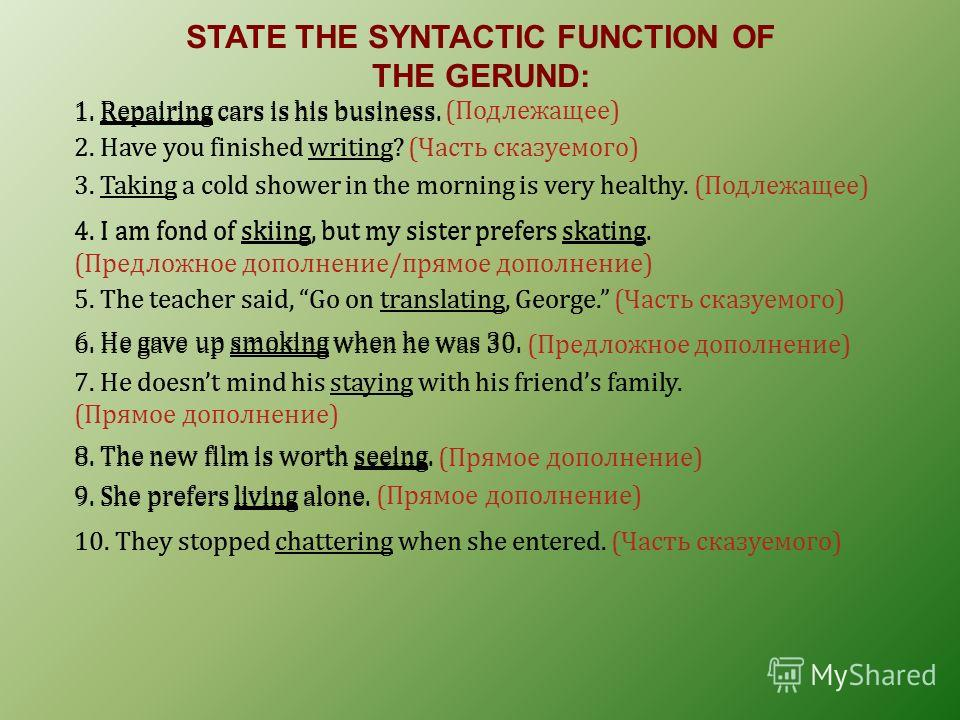 STATE THE SYNTACTIC FUNCTION OF THE GERUND: 1. Repairing cars is his business. 1. Repairing cars is his business. (Подлежащее) 2. Have you finished writing?2. Have you finished writing? (Часть сказуемого) 3. Taking a cold shower in the morning is ver