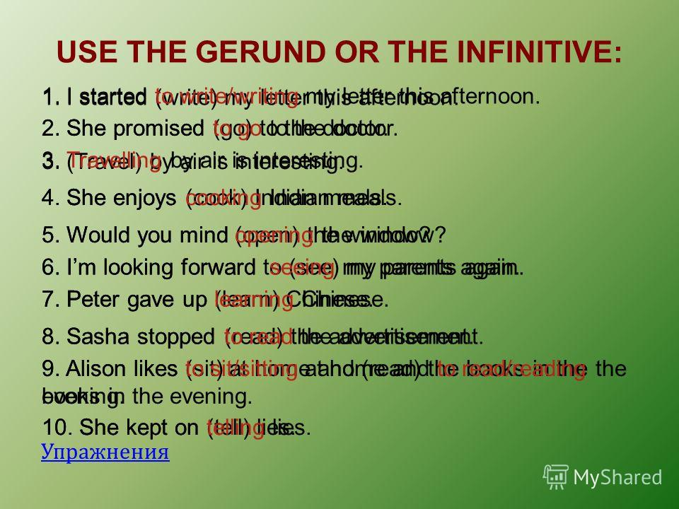 USE THE GERUND OR THE INFINITIVE: Упражнения 1. I started (write) my letter this afternoon. 1. I started to write/writing my letter this afternoon. 2. She promised (go) to the doctor.2. She promised to go to the doctor. 3. (Travel) by air is interest