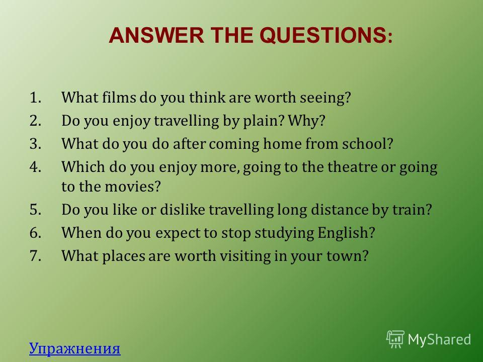 ANSWER THE QUESTIONS : 1.What films do you think are worth seeing? 2.Do you enjoy travelling by plain? Why? 3.What do you do after coming home from school? 4.Which do you enjoy more, going to the theatre or going to the movies? 5.Do you like or disli