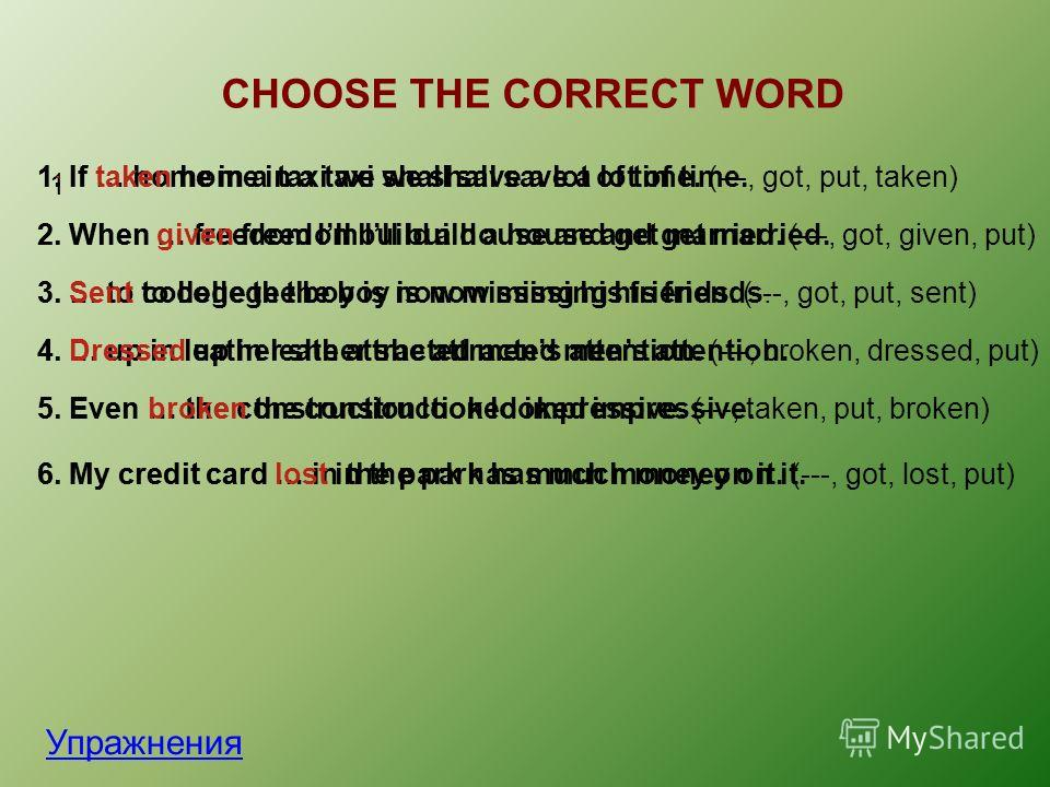 CHOOSE THE CORRECT WORD Упражнения 1. 1. If … home in a taxi we shall save a lot of time. (---, got, put, taken)1. If taken home in a taxi we shall save a lot of time. 2. When … freedom Ill build a house and get married. (---, got, given, put)2. When