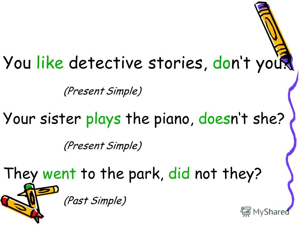 You like detective stories, dont you? (Present Simple) Your sister plays the piano, doesnt she? (Present Simple) They went to the park, did not they? (Past Simple)