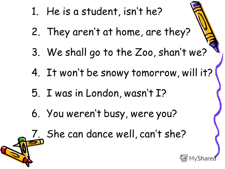 1.He is a student, isnt he? 2.They arent at home, are they? 3.We shall go to the Zoo, shant we? 4.It wont be snowy tomorrow, will it? 5.I was in London, wasnt I? 6.You werent busy, were you? 7.She can dance well, cant she?