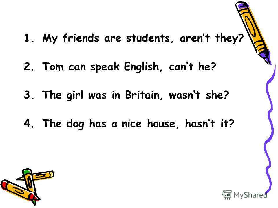 1.My friends are students, arent they? 2.Tom can speak English, cant he? 3.The girl was in Britain, wasnt she? 4.The dog has a nice house, hasnt it?
