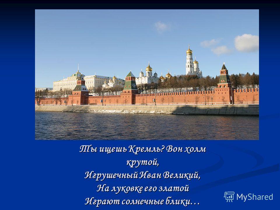 Ты ищешь Кремль? Вон холм крутой, Игрушечный Иван Великий, На луковке его златой Играют солнечные блики…