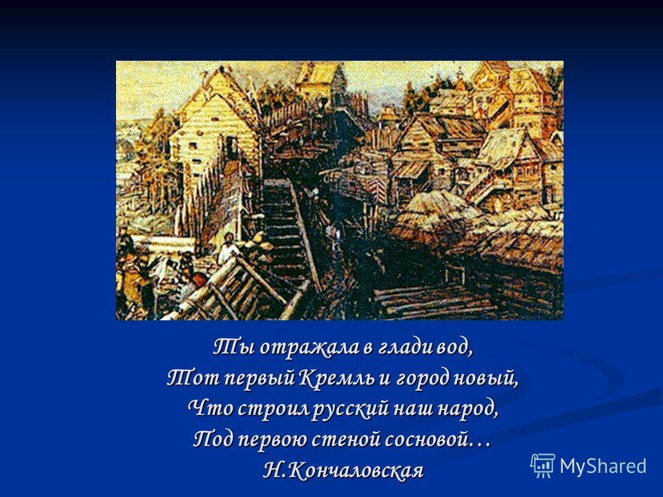 Ты отражала в глади вод, Тот первый Кремль и город новый, Что строил русский наш народ, Под первою стеной сосновой… Н.Кончаловская