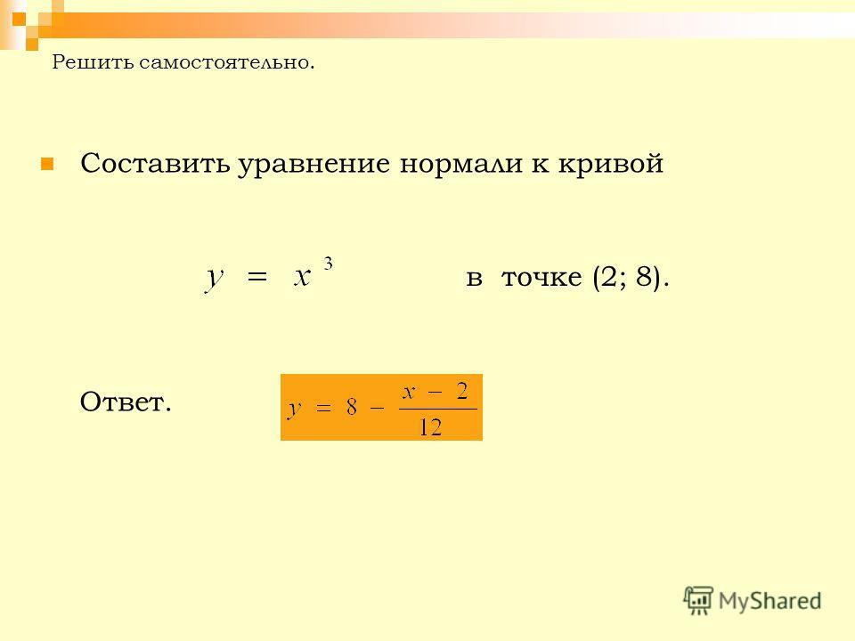 Решить самостоятельно. Составить уравнение нормали к кривой в точке (2; 8). Ответ.