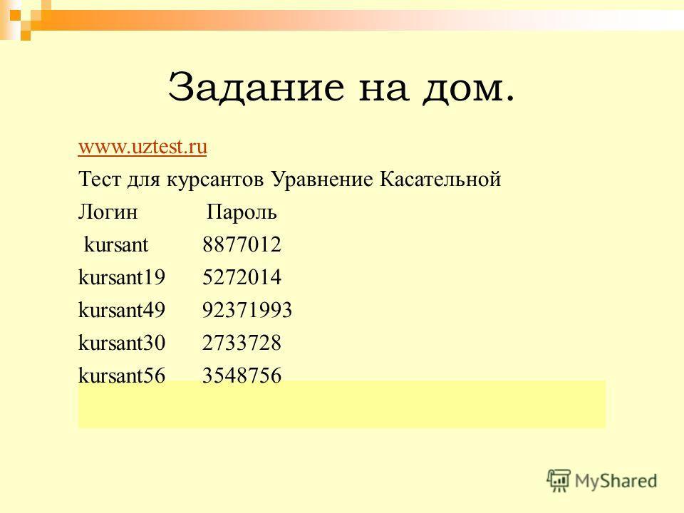 Задание на дом. www.uztest.ru Тест для курсантов Уравнение Касательной Логин Пароль kursant 8877012 kursant19 5272014 kursant49 92371993 kursant30 2733728 kursant56 3548756