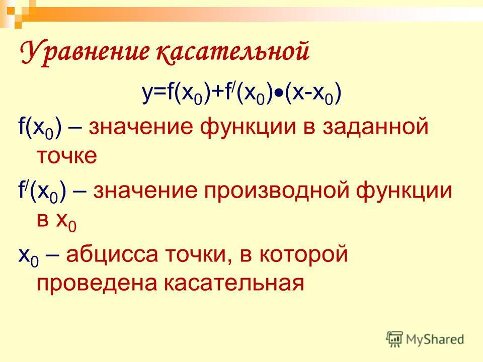 Уравнение касательной y=f(x 0 )+f / (x 0 ) (x-x 0 ) f(x 0 ) – значение функции в заданной точке f / (x 0 ) – значение производной функции в x 0 x 0 – абцисса точки, в которой проведена касательная