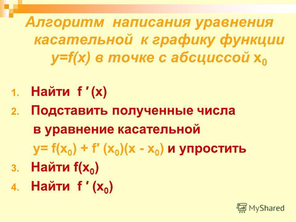 Алгоритм написания уравнения касательной к графику функции у=f(x) в точке с абсциссой х 0 1. Найти f (x) 2. Подставить полученные числа в уравнение касательной у= f(x 0 ) + f (x 0 )(х - x 0 ) и упростить 3. Найти f(x 0 ) 4. Найти f (x 0 )