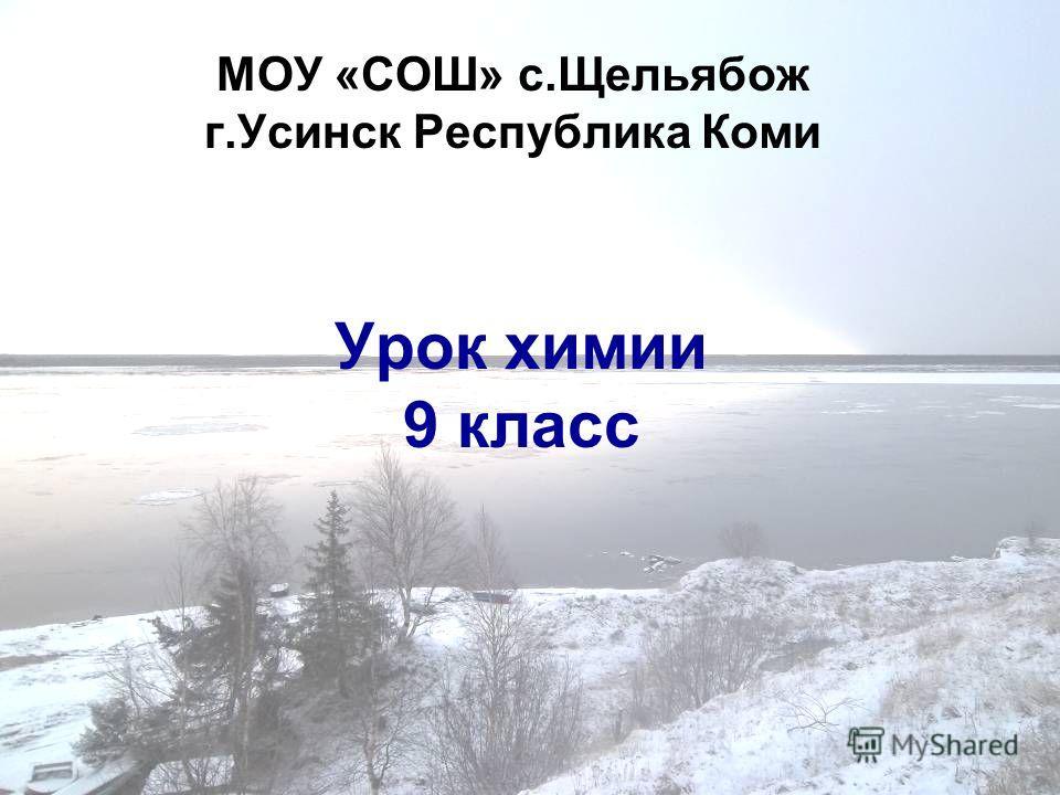 МОУ «СОШ» с.Щельябож г.Усинск Республика Коми Урок химии 9 класс