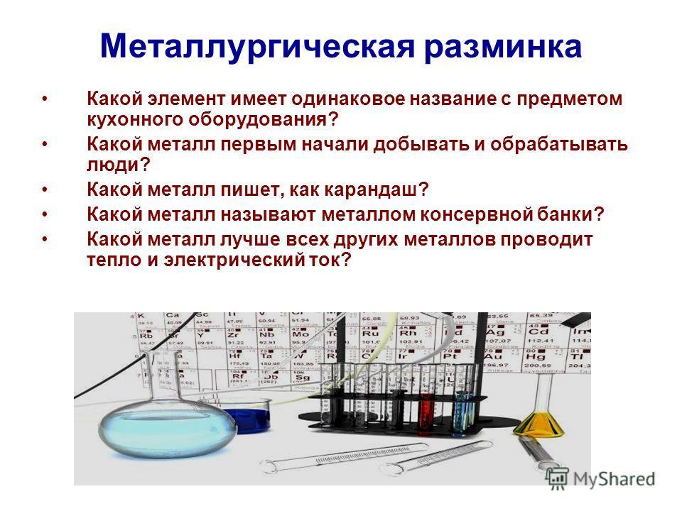 Металлургическая разминка Какой элемент имеет одинаковое название с предметом кухонного оборудования? Какой металл первым начали добывать и обрабатывать люди? Какой металл пишет, как карандаш? Какой металл называют металлом консервной банки? Какой ме