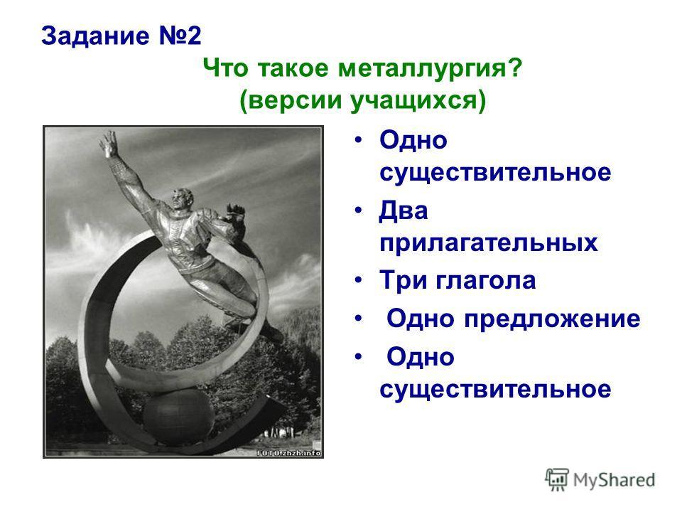 Задание 2 Что такое металлургия? (версии учащихся) Одно существительное Два прилагательных Три глагола Одно предложение Одно существительное