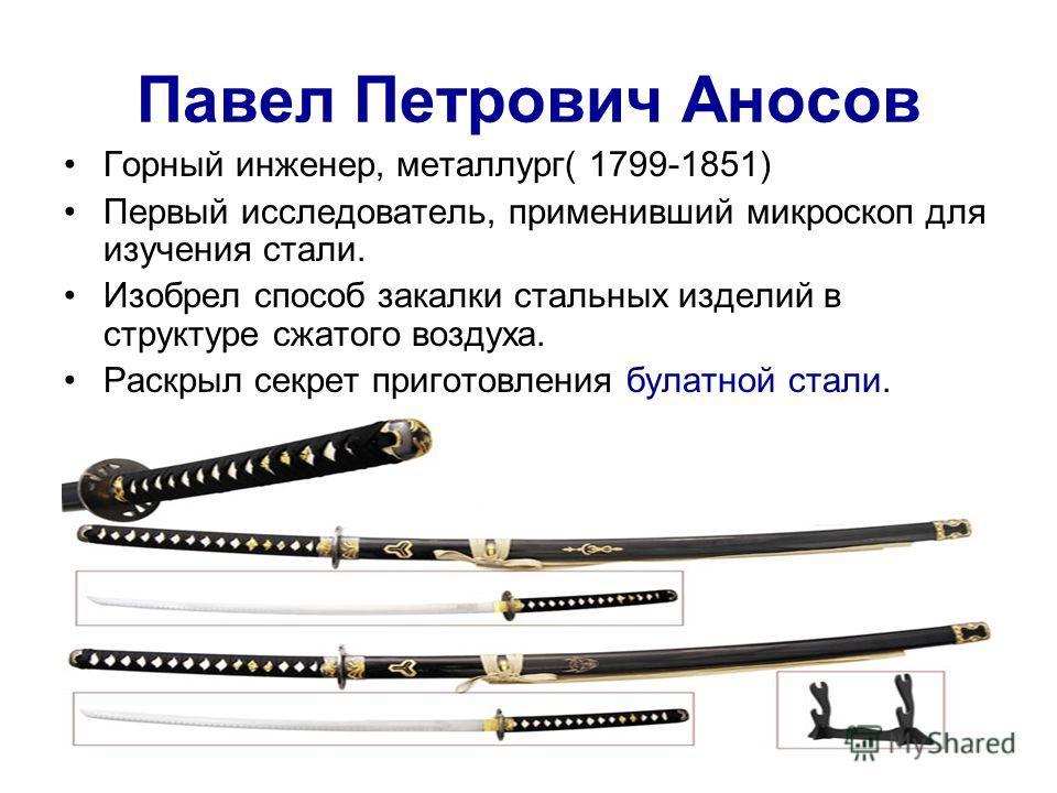 Павел Петрович Аносов Горный инженер, металлург( 1799-1851) Первый исследователь, применивший микроскоп для изучения стали. Изобрел способ закалки стальных изделий в структуре сжатого воздуха. Раскрыл секрет приготовления булатной стали.