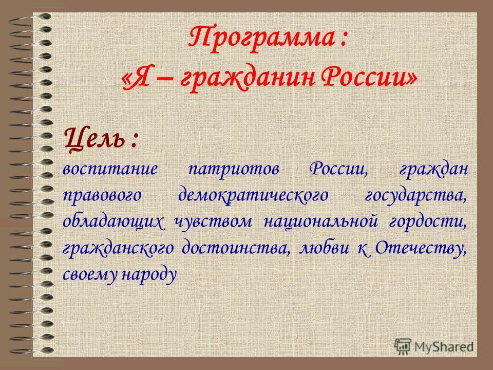 Программа : «Я – гражданин России» Цель : воспитание патриотов России, граждан правового демократического государства, обладающих чувством национальной гордости, гражданского достоинства, любви к Отечеству, своему народу