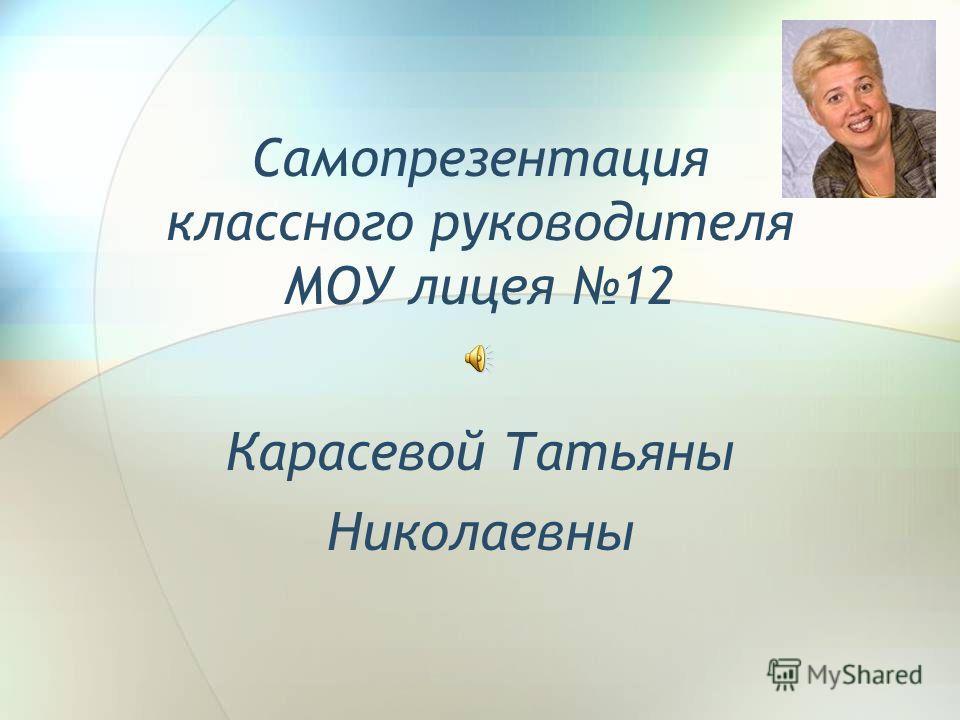 Самопрезентация классного руководителя МОУ лицея 12 Карасевой Татьяны Николаевны