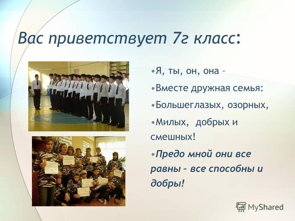 Вас приветствует 7г класс : Я, ты, он, она – Вместе дружная семья: Большеглазых, озорных, Милых, добрых и смешных! Предо мной они все равны – все способны и добры!