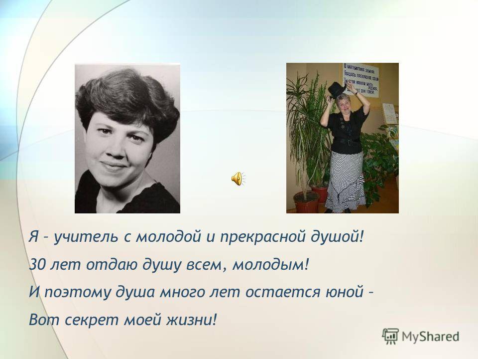 Я – учитель с молодой и прекрасной душой! 30 лет отдаю душу всем, молодым! И поэтому душа много лет остается юной – Вот секрет моей жизни!