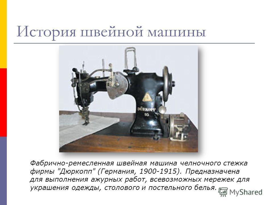 Фабрично-ремесленная швейная машина челночного стежка фирмы Дюркопп (Германия, 1900-1915). Предназначена для выполнения ажурных работ, всевозможных мережек для украшения одежды, столового и постельного белья. История швейной машины