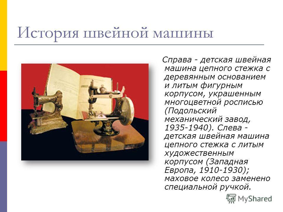 Справа - детская швейная машина цепного стежка с деревянным основанием и литым фигурным корпусом, украшенным многоцветной росписью (Подольский механический завод, 1935-1940). Слева - детская швейная машина цепного стежка с литым художественным корпус