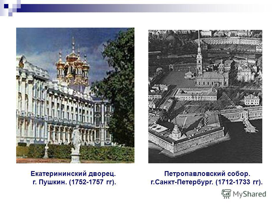 Екатерининский дворец. г. Пушкин. (1752-1757 гг). Петропавловский собор. г.Санкт-Петербург. (1712-1733 гг).