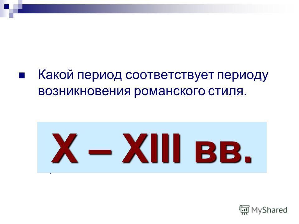 Какой период соответствует периоду возникновения романского стиля. А) XVIII - XIX вв; Б) V - VI вв; В) X –XIII вв. X – XIII вв.