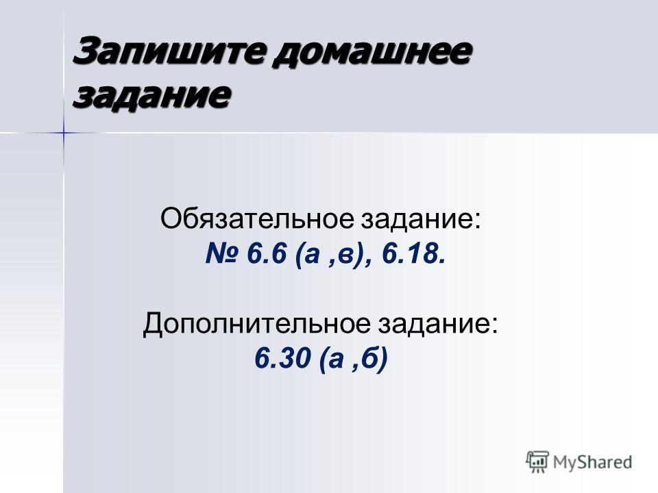Обязательное задание: 6.6 (а,в), 6.18. Дополнительное задание: 6.30 (а,б) Запишите домашнее задание