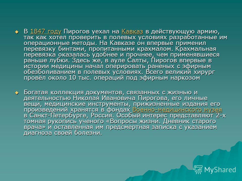 В 1847 году Пирогов уехал на Кавказ в действующую армию, так как хотел проверить в полевых условиях разработанные им операционные методы. На Кавказе он впервые применил перевязку бинтами, пропитанными крахмалом. Крахмальная перевязка оказалась удобне