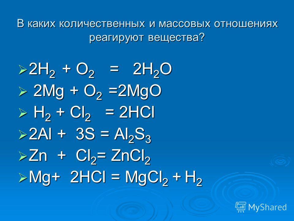 В каких количественных и массовых отношениях реагируют вещества? 2H 2 + O 2 = 2H 2 O 2H 2 + O 2 = 2H 2 O 2Mg + O 2 =2MgO 2Mg + O 2 =2MgO H 2 + Cl 2 = 2HCl H 2 + Cl 2 = 2HCl 2Al + 3S = Al 2 S 3 2Al + 3S = Al 2 S 3 Zn + Cl 2 = ZnCl 2 Zn + Cl 2 = ZnCl 2