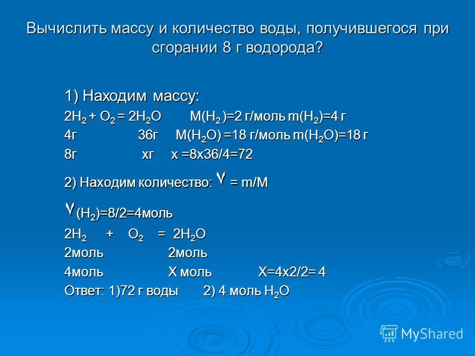 Вычислить массу и количество воды, получившегося при сгорании 8 г водорода? 1) Находим массу: 2H 2 + O 2 = 2H 2 O М(H 2 )=2 г/моль m(H 2 )=4 г 4г 36г М(H 2 O) =18 г/моль m(H 2 O)=18 г 8г хг х =8х36/4=72 2) Находим количество: ۷ = m/М ۷ (H 2 )=8/2=4мо