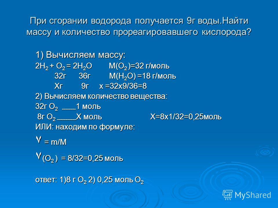 1) Вычисляем массу: 2H 2 + O 2 = 2H 2 O М(О 2 )=32 г/моль 32г 36г М(H 2 O) =18 г/моль 32г 36г М(H 2 O) =18 г/моль Хг 9г х =32х9/36=8 Хг 9г х =32х9/36=8 2) Вычисляем количество вещества: 32г O 2 -------- 1 моль 8г O 2 ----------- Х моль Х=8х1/32=0,25м