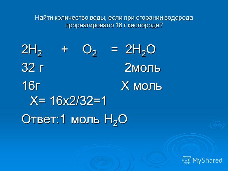 Найти количество воды, если при сгорании водорода прореагировало 16 г кислорода? 2H 2 + O 2 = 2H 2 O 32 г 2моль 16г Х моль Х= 16х2/32=1 Ответ:1 моль H 2 O